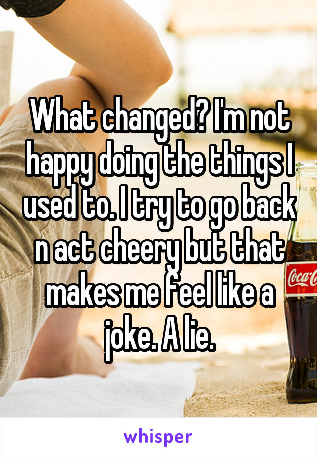 What changed? I'm not happy doing the things I used to. I try to go back n act cheery but that makes me feel like a joke. A lie.