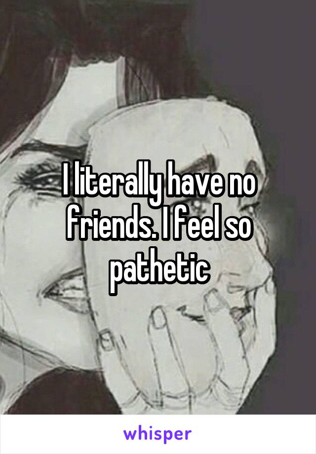 I literally have no friends. I feel so pathetic