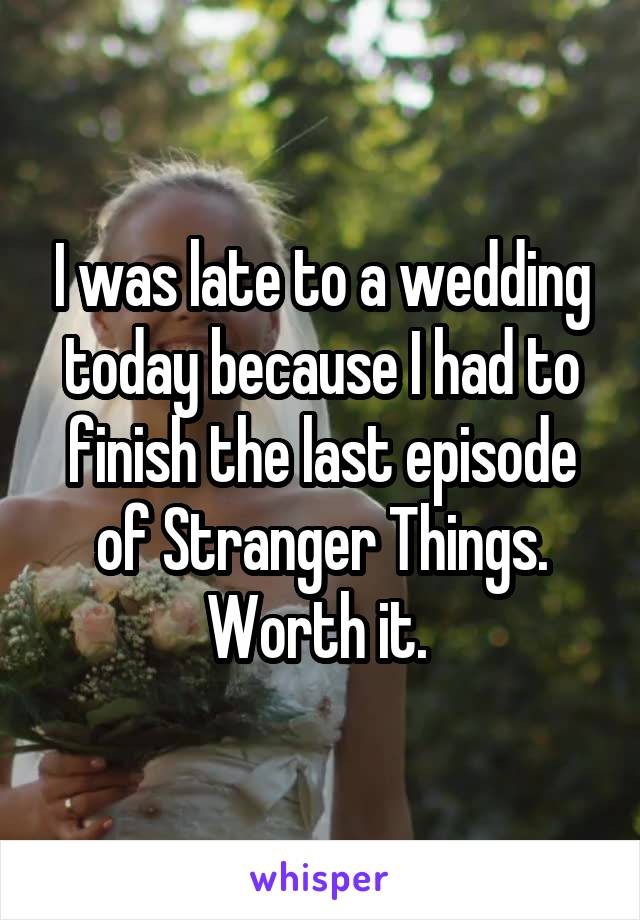 I was late to a wedding today because I had to finish the last episode of Stranger Things. Worth it.