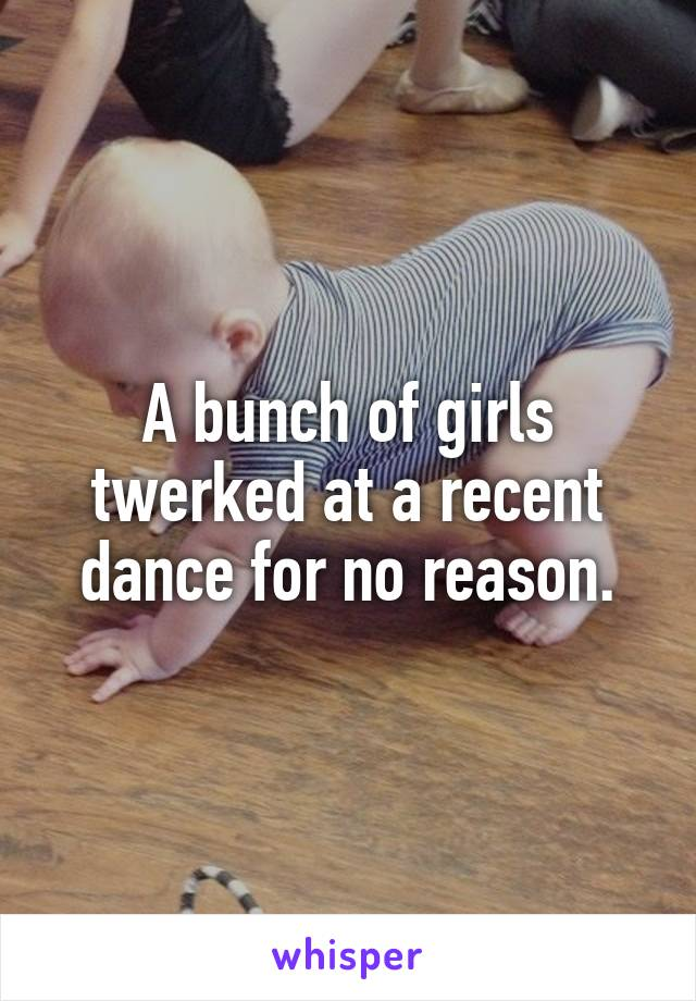 A bunch of girls twerked at a recent dance for no reason.