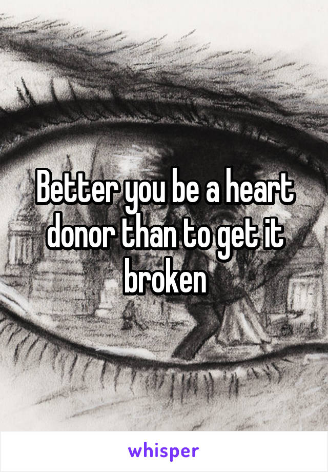 Better you be a heart donor than to get it broken