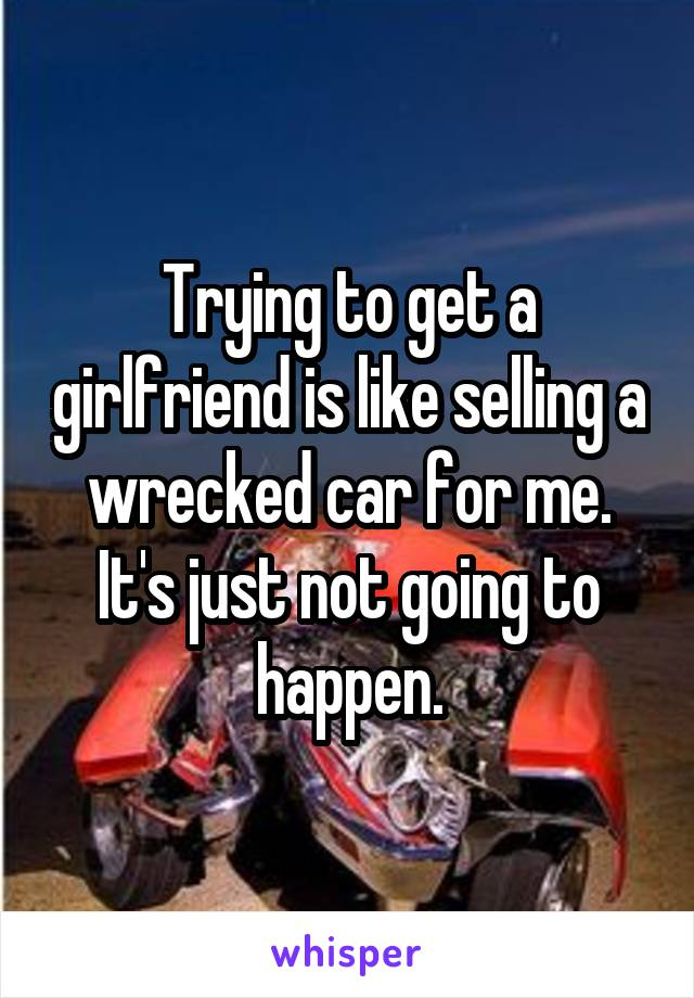 Trying to get a girlfriend is like selling a wrecked car for me. It's just not going to happen.