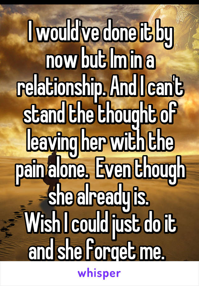 I would've done it by now but Im in a relationship. And I can't stand the thought of leaving her with the pain alone.  Even though she already is.  Wish I could just do it and she forget me.