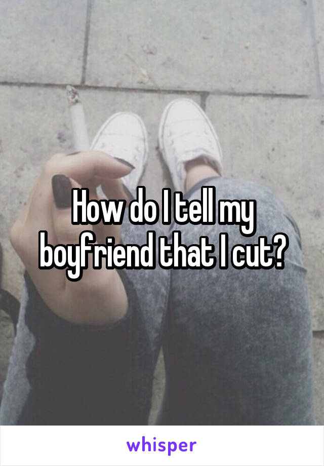 How do I tell my boyfriend that I cut?