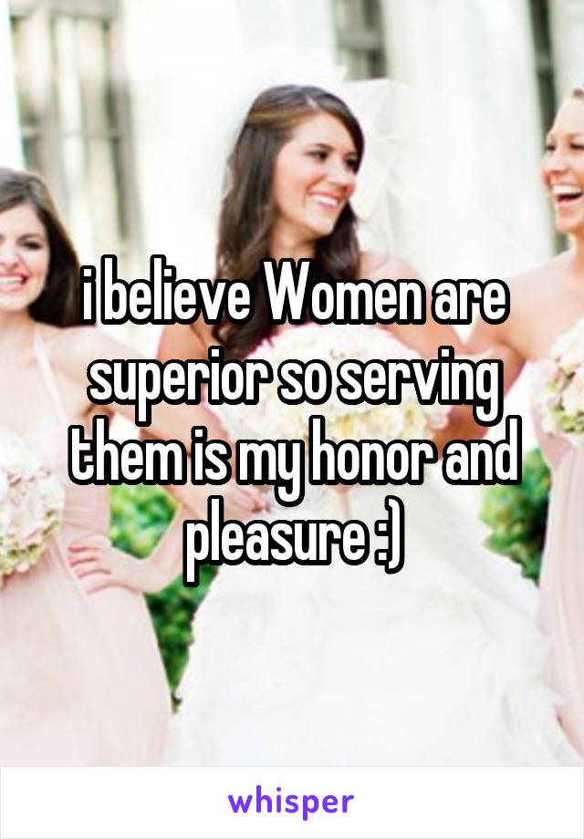 i believe Women are superior so serving them is my honor and pleasure :)