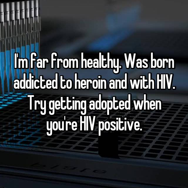 I'm far from healthy. Was born addicted to heroin and with HIV. Try getting adopted when you're HIV positive.