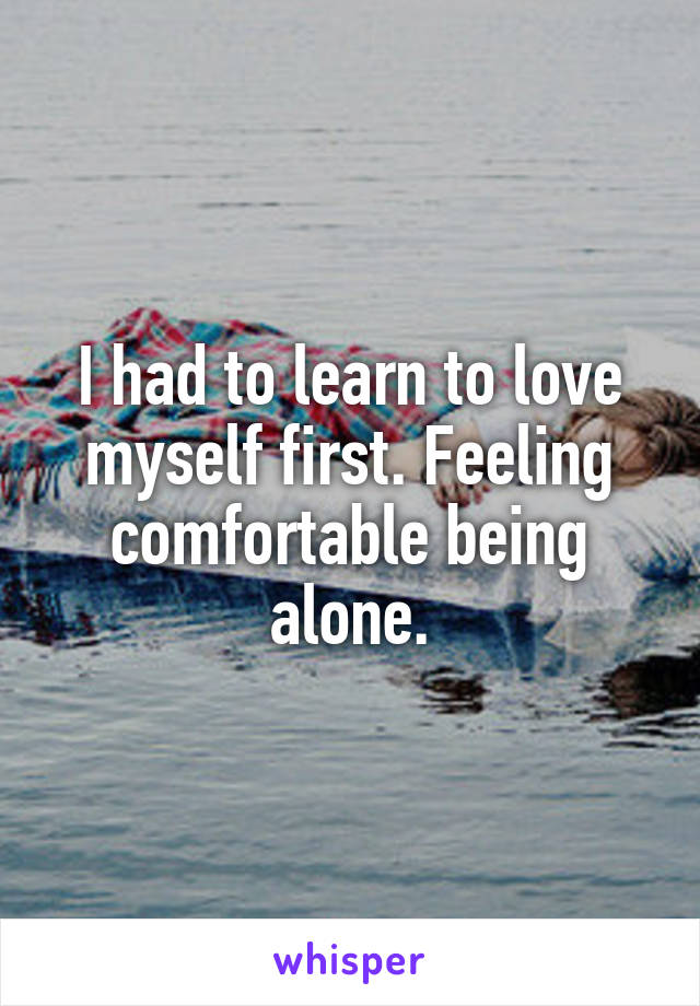 I had to learn to love myself first. Feeling comfortable being alone.