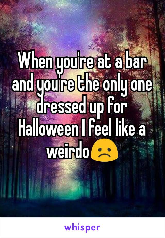 When you're at a bar and you're the only one dressed up for Halloween I feel like a weirdo😞