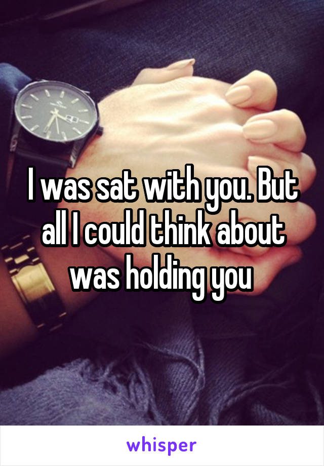I was sat with you. But all I could think about was holding you