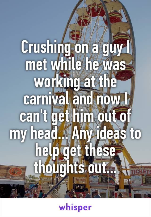 Crushing on a guy I met while he was working at the carnival and now I can't get him out of my head... Any ideas to help get these thoughts out...