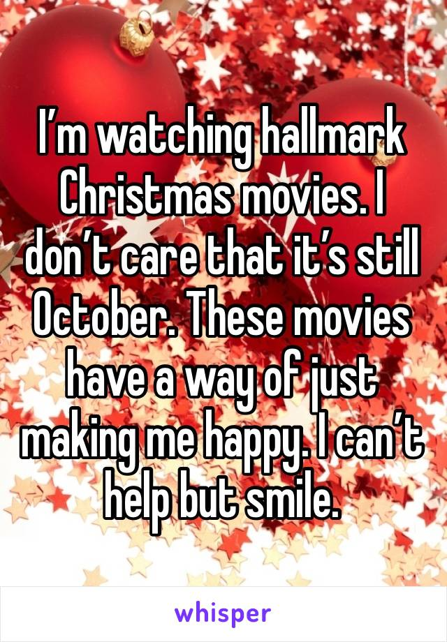 I'm watching hallmark Christmas movies. I don't care that it's still October. These movies have a way of just making me happy. I can't help but smile.