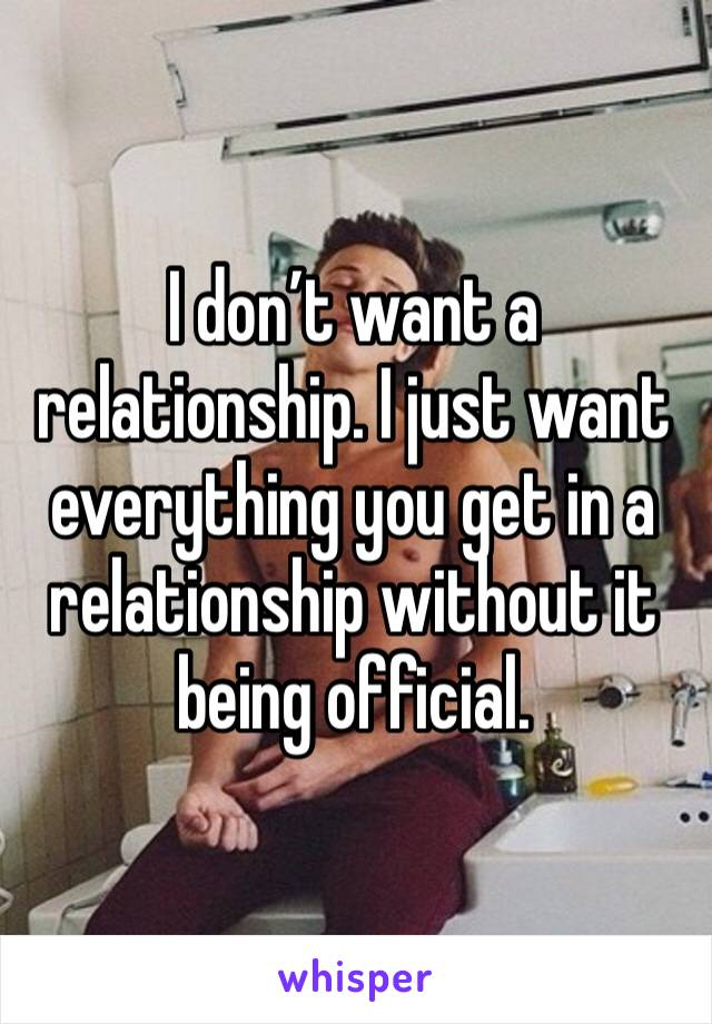 I don't want a relationship. I just want everything you get in a relationship without it being official.