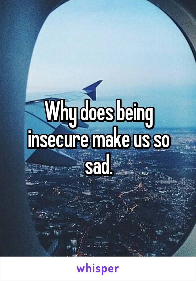 Why does being insecure make us so sad.