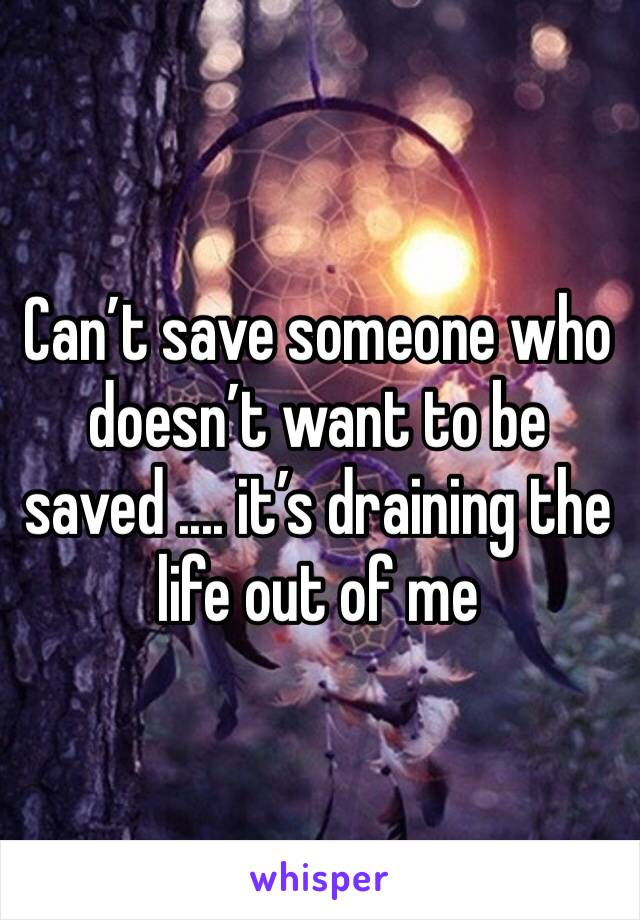 Can't save someone who doesn't want to be saved .... it's draining the life out of me