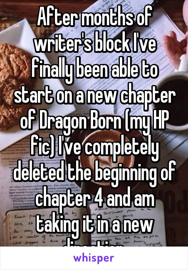 After months of writer's block I've finally been able to start on a new chapter of Dragon Born (my HP fic) I've completely deleted the beginning of chapter 4 and am taking it in a new direction.