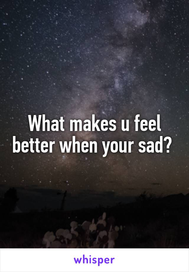 What makes u feel better when your sad?