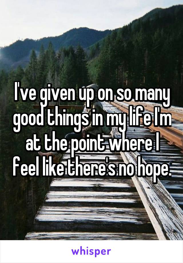 I've given up on so many good things in my life I'm at the point where I feel like there's no hope.