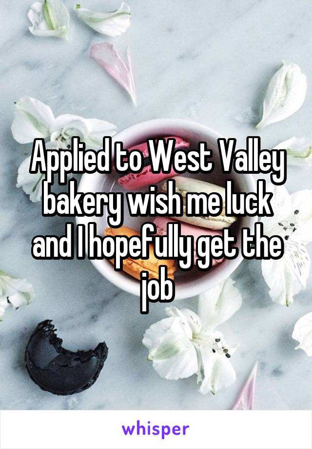 Applied to West Valley bakery wish me luck and I hopefully get the job