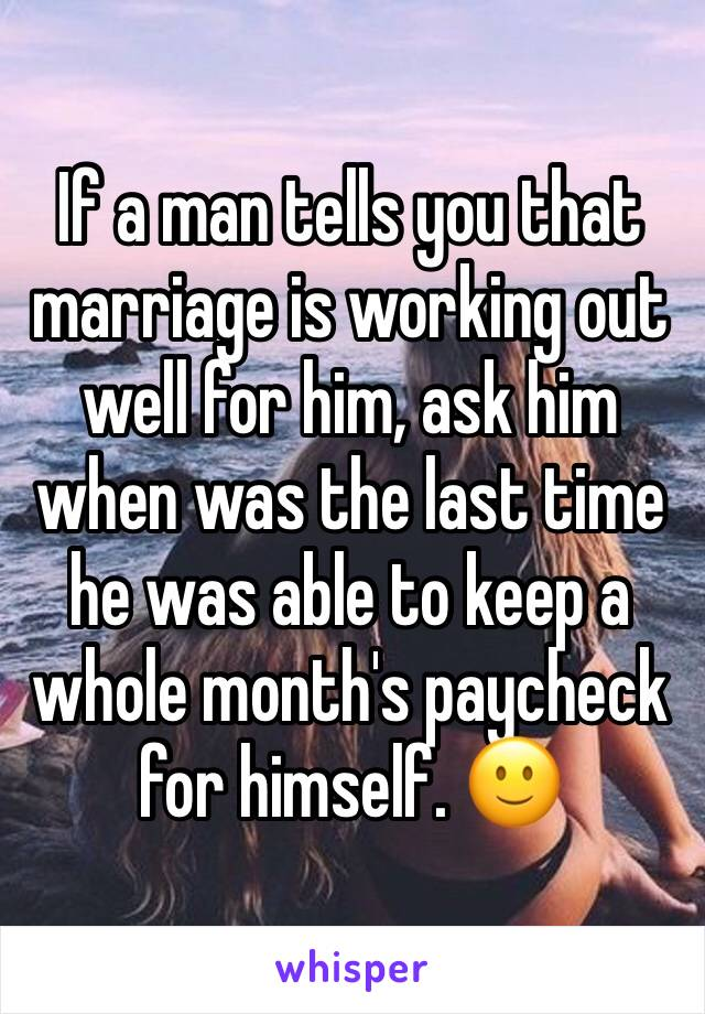 If a man tells you that marriage is working out well for him, ask him when was the last time he was able to keep a whole month's paycheck for himself. 🙂