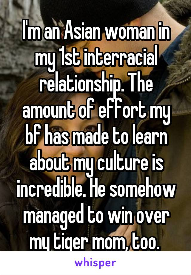 I'm an Asian woman in my 1st interracial relationship. The amount of effort my bf has made to learn about my culture is incredible. He somehow managed to win over my tiger mom, too.