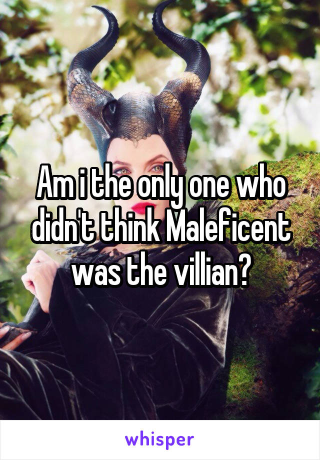 Am i the only one who didn't think Maleficent was the villian?