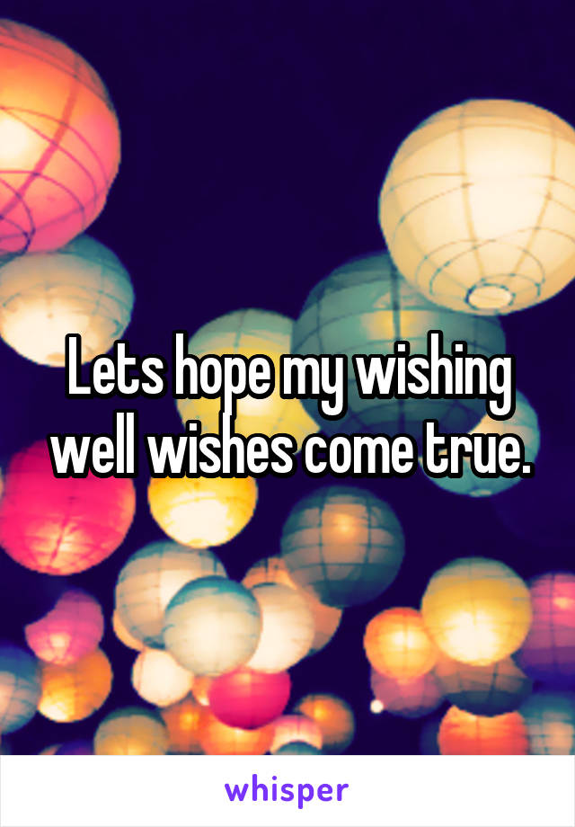Lets hope my wishing well wishes come true.