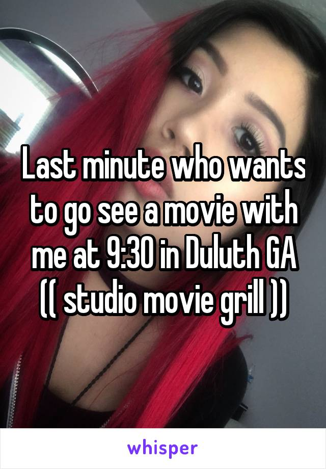 Last minute who wants to go see a movie with me at 9:30 in Duluth GA (( studio movie grill ))