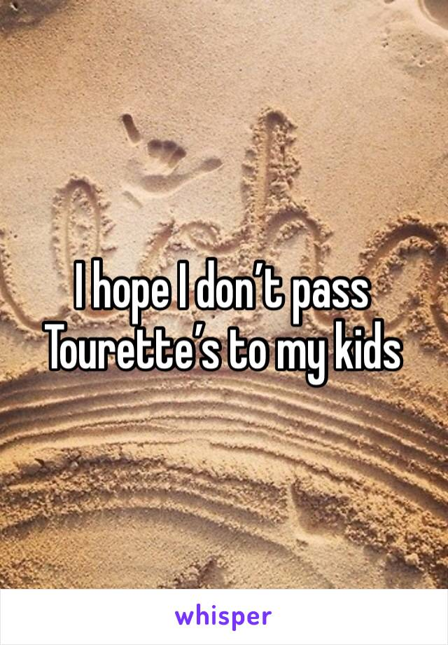 I hope I don't pass Tourette's to my kids