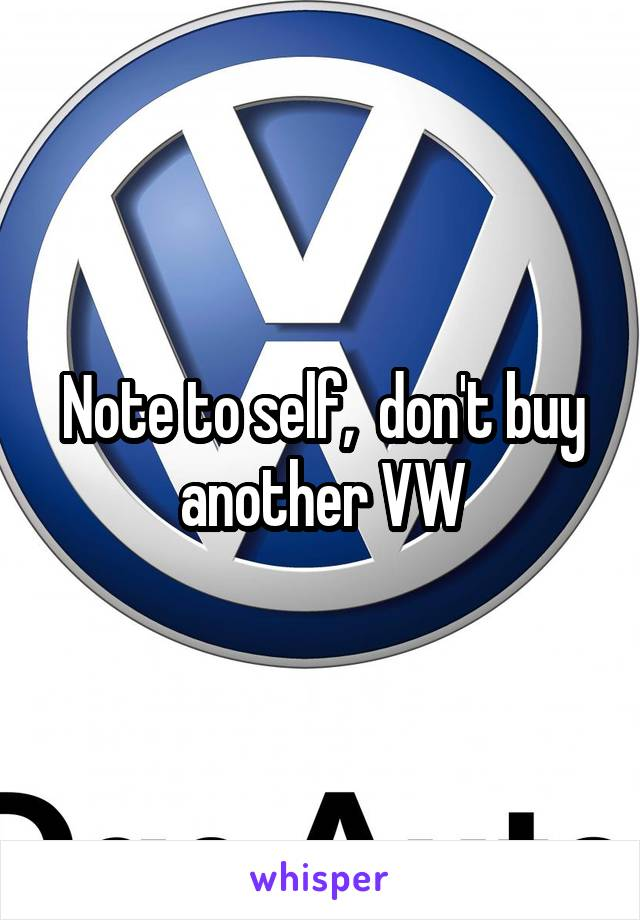 Note to self,  don't buy another VW