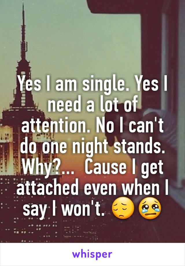Yes I am single. Yes I need a lot of attention. No I can't do one night stands.  Why?...  Cause I get attached even when I say I won't. 😔😢