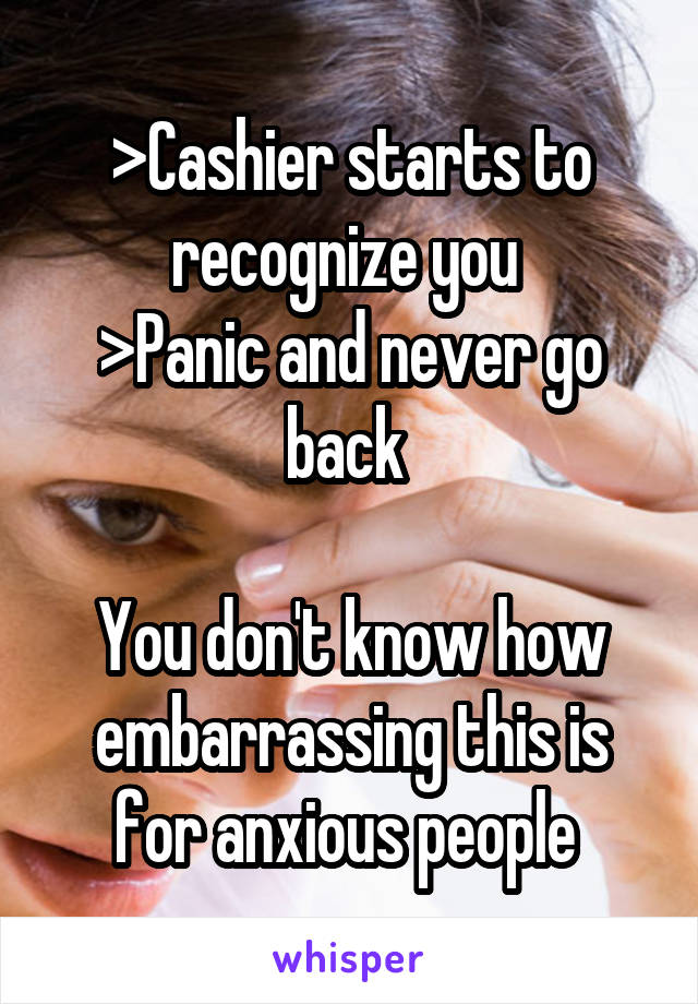 >Cashier starts to recognize you  >Panic and never go back   You don't know how embarrassing this is for anxious people