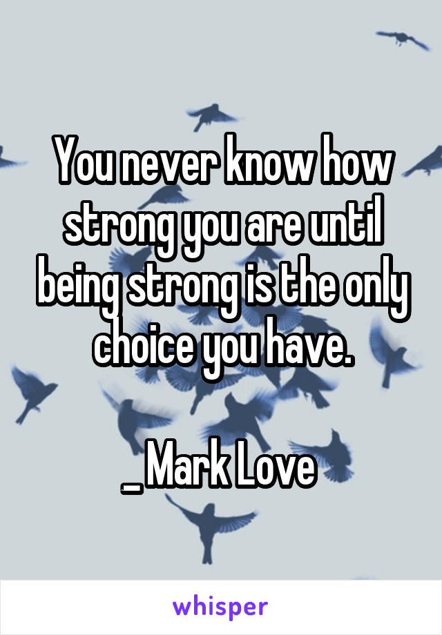 You never know how strong you are until being strong is the only choice you have.  _ Mark Love