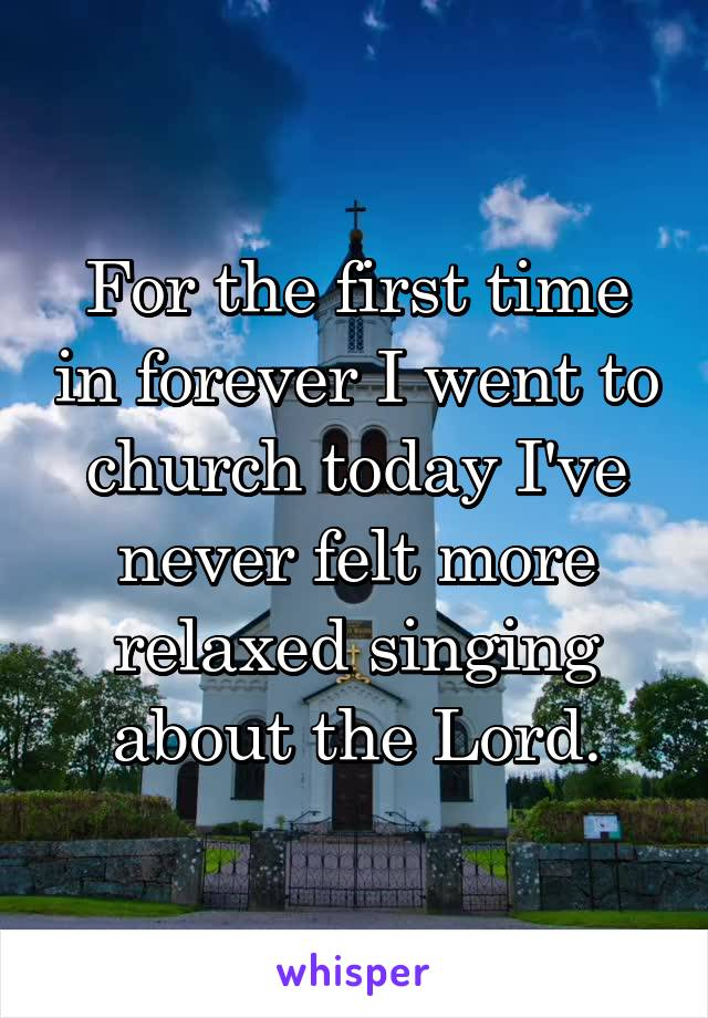 For the first time in forever I went to church today I've never felt more relaxed singing about the Lord.