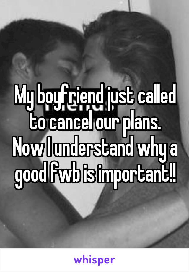 My boyfriend just called to cancel our plans. Now I understand why a good fwb is important!!