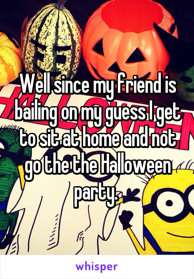 Well since my friend is bailing on my guess I get to sit at home and not go the the Halloween party.