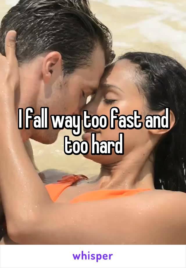 I fall way too fast and too hard
