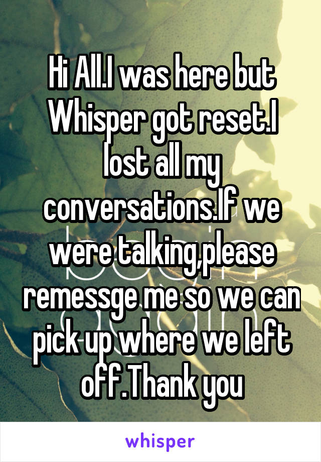 Hi All.I was here but Whisper got reset.I lost all my conversations.If we were talking,please remessge me so we can pick up where we left off.Thank you