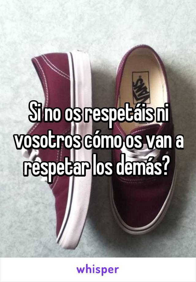 Si no os respetáis ni vosotros cómo os van a respetar los demás?