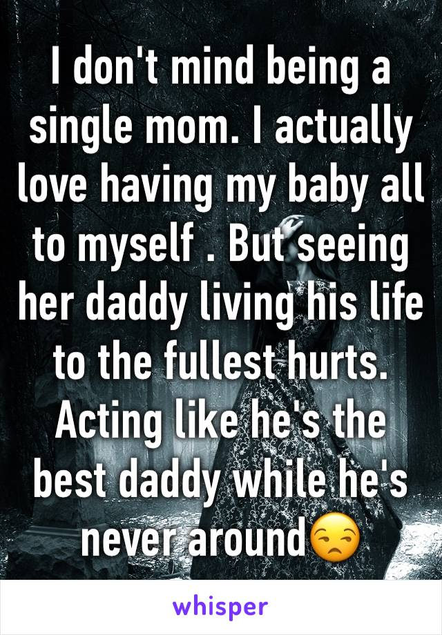 I don't mind being a single mom. I actually love having my baby all to myself . But seeing her daddy living his life to the fullest hurts. Acting like he's the best daddy while he's never around😒