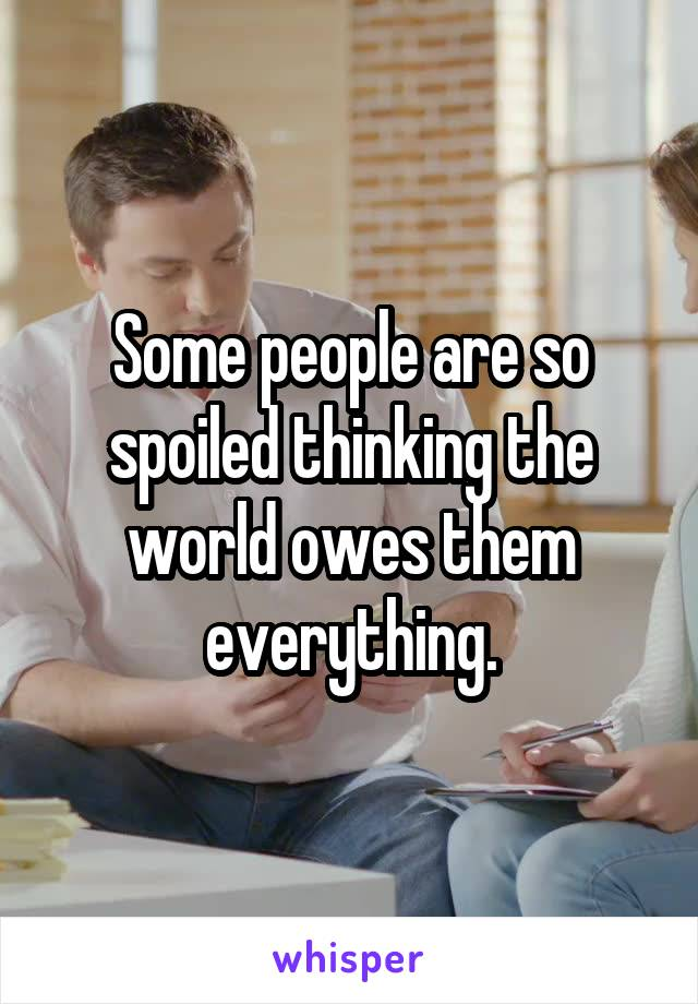 Some people are so spoiled thinking the world owes them everything.