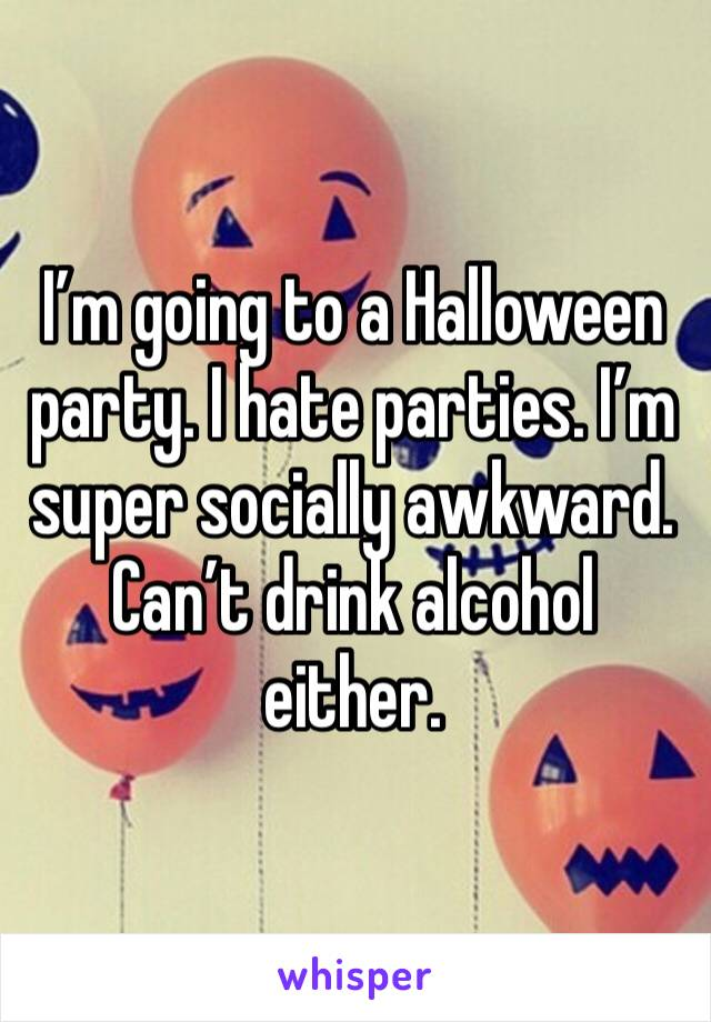 I'm going to a Halloween party. I hate parties. I'm super socially awkward.  Can't drink alcohol either.