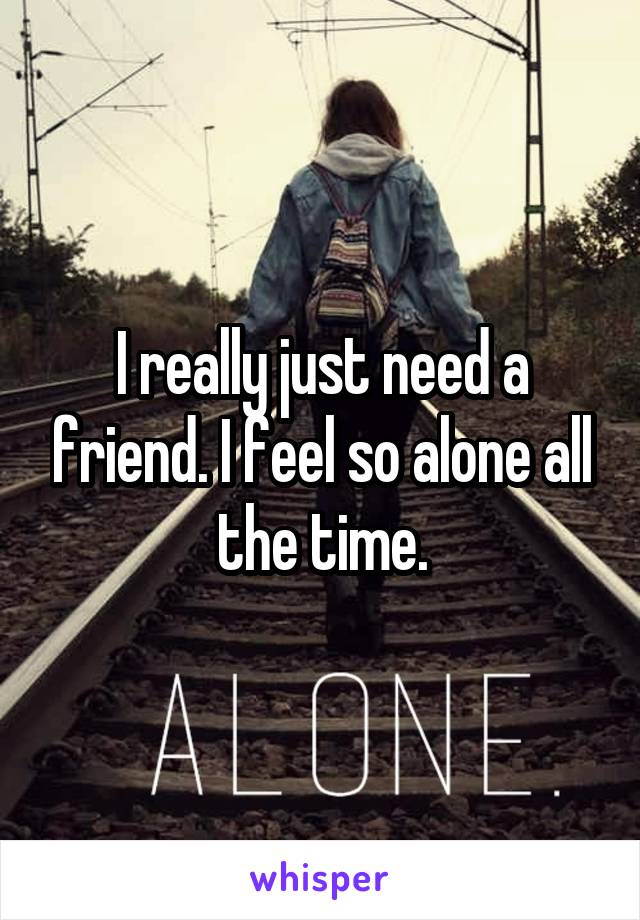 I really just need a friend. I feel so alone all the time.