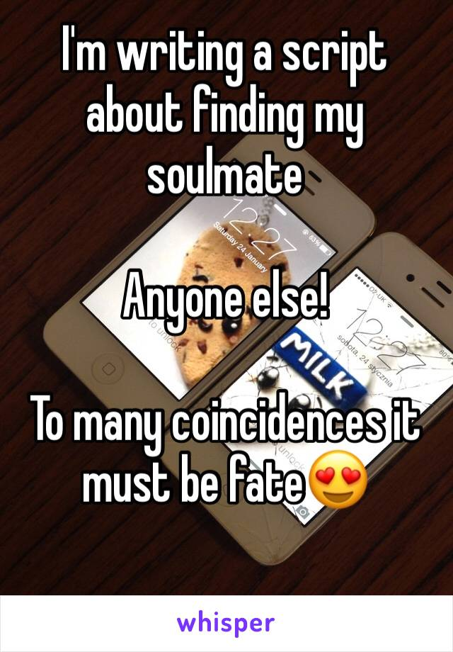I'm writing a script about finding my soulmate  Anyone else!   To many coincidences it must be fate😍