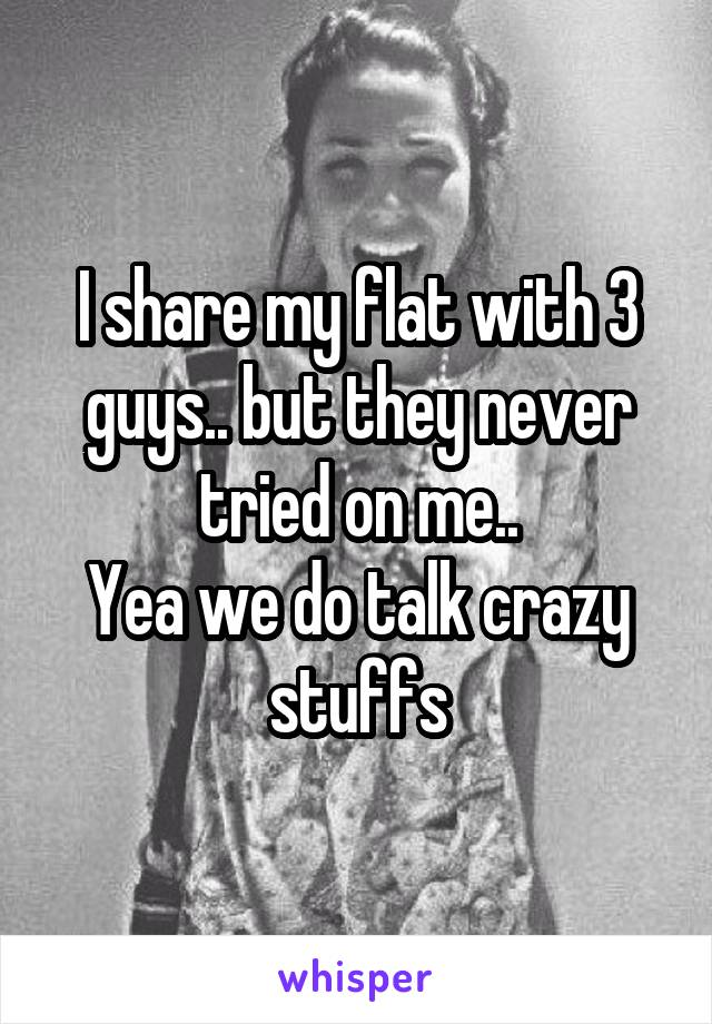 I share my flat with 3 guys.. but they never tried on me.. Yea we do talk crazy stuffs