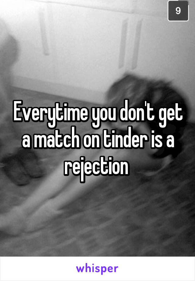Everytime you don't get a match on tinder is a rejection