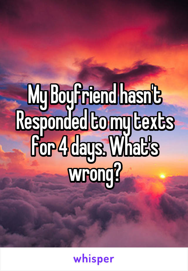 My Boyfriend hasn't Responded to my texts for 4 days. What's wrong?