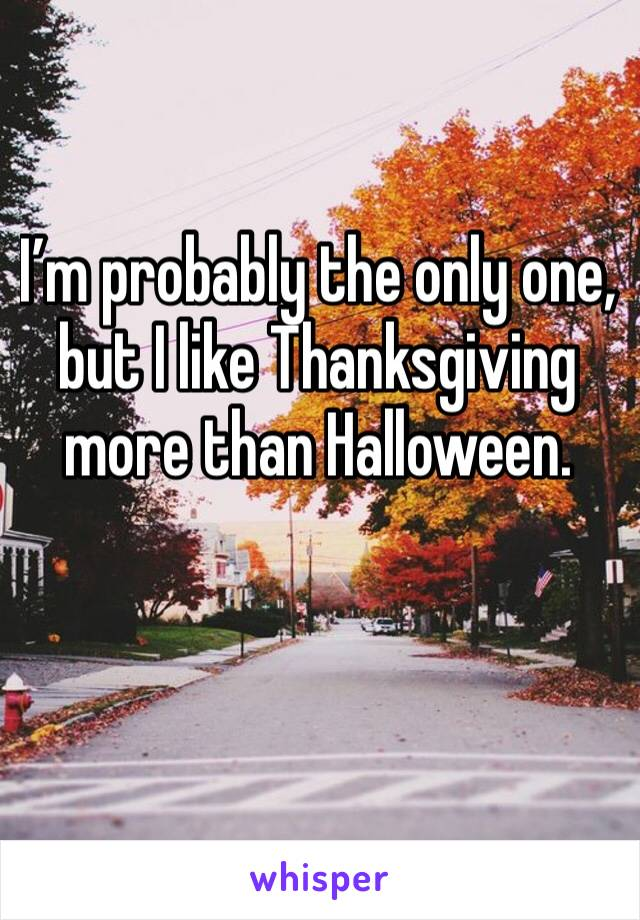 I'm probably the only one, but I like Thanksgiving more than Halloween.