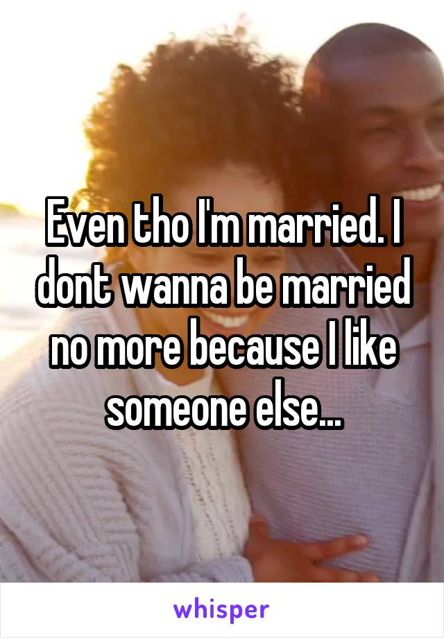 Even tho I'm married. I dont wanna be married no more because I like someone else...