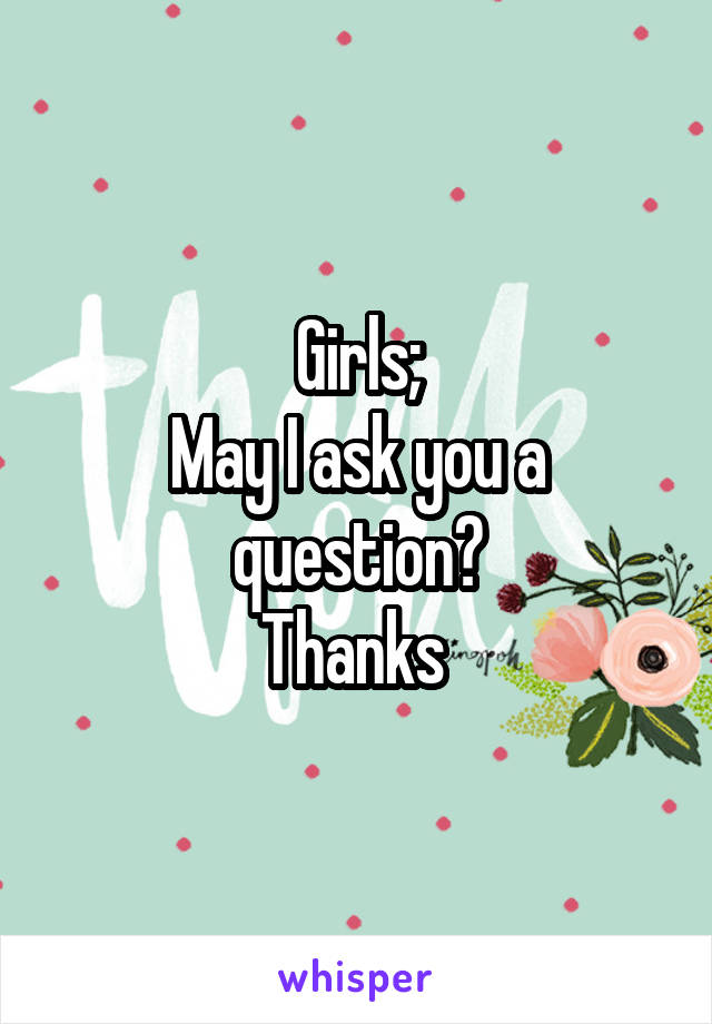 Girls; May I ask you a question? Thanks