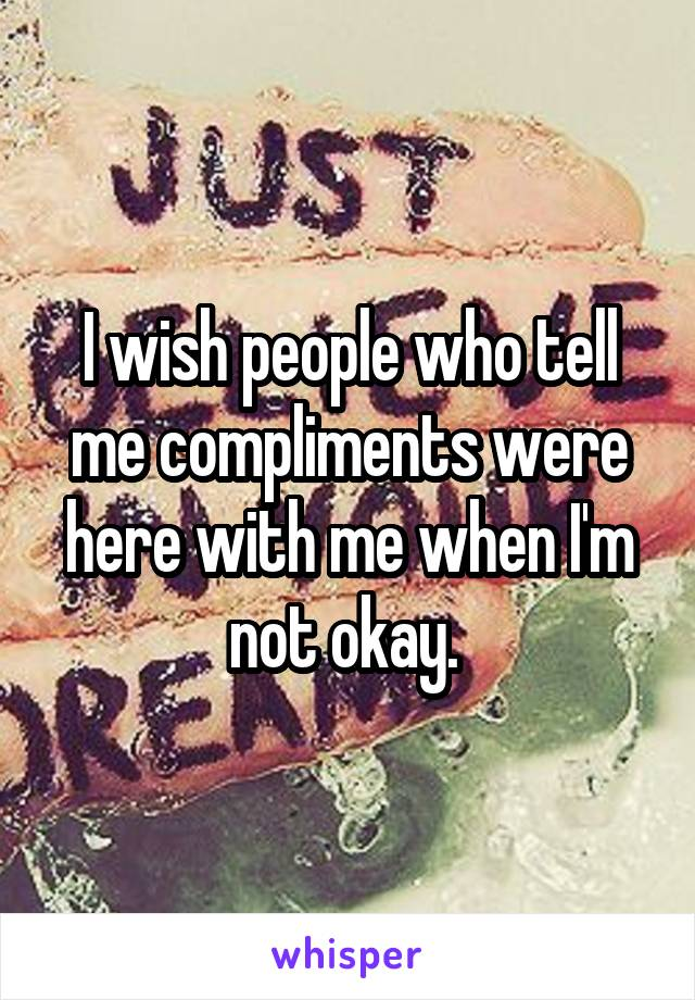 I wish people who tell me compliments were here with me when I'm not okay.